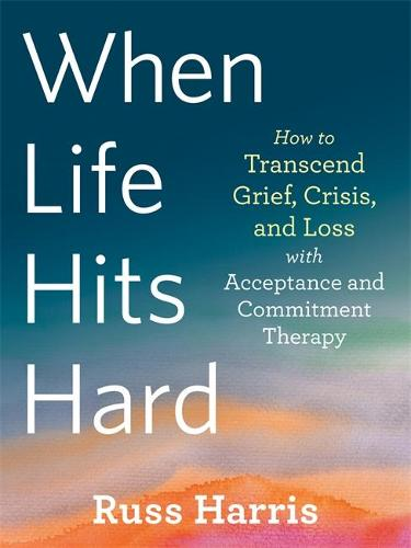 When Life Hits Hard: How to Transcend Grief, Crisis, and Loss with Acceptance and Commitment Therapy (Paperback)
