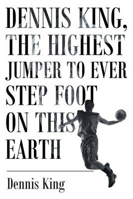 Dennis King, the Highest Jumper to Ever Step Foot on This Earth (Paperback)