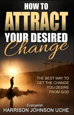 How to Attract Your Desired Change: The Best Way to Get the Change You Desire from God (Paperback)