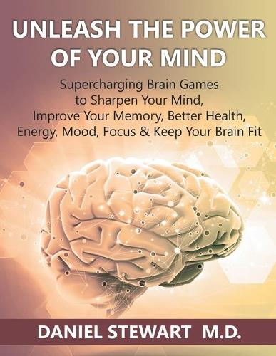 Unleash the Power of Your Mind: Supercharging Brain Games to Sharpen Your Mind, Improve Your Memory, Better Health, Energy, Mood, Focus & Keep Your Brain Fit (Paperback)
