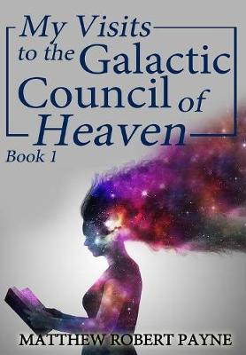 My Visits to the Galactic Council of Heaven: Book 1 - My Visits to the Galactic Council of Heaven 1 (Hardback)
