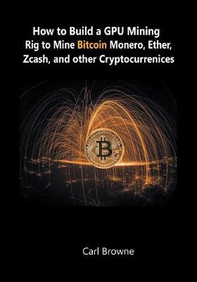 How to Build a Gpu Mining Rig to Mine Bitcoin, Monero, Ether, Zcash, and Other Cryptocurrenices (Paperback)