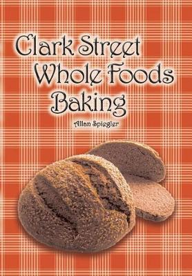 Clark Street Whole Foods Baking: A Collection of Much-Requested Recipes and Heart-Warming Vignettes (Paperback)