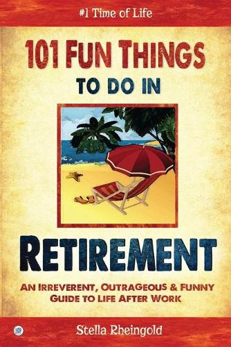 101 Fun Things to Do in Retirement: An Irreverent, Outrageous & Funny Guide to Life After Work (Paperback)