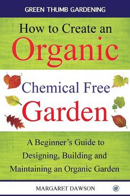 How to Create an Organic Chemical Free Garden: A Beginner's Guide to Designing, Building and Maintaining an Organic Garden - Green Thumbs Gardening 2 (Paperback)