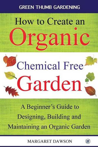 How to Create an Organic Chemical Free Garden: A Beginner's Guide to Designing, Building & Maintaining an Organic Garden - Green Thumbs Gardening 2 (Paperback)