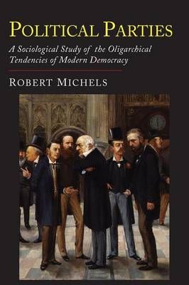 Political Parties: A Sociological Study of the Oligarchial Tendencies of Modern Democracy (Paperback)