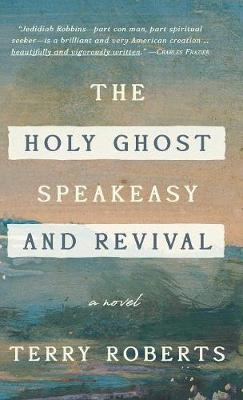 The Holy Ghost Speakeasy and Revival: A Novel of Fire and Water (Hardback)