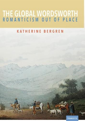 The Global Wordsworth: Romanticism Out of Place - Transits: Literature, Thought & Culture 1650-1850 (Paperback)