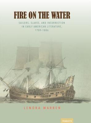 Fire on the Water: Sailors, Slaves, And Insurrection In Early American Literature, 1789-1886 - Transits: Literature, Thought & Culture 1650-1850 (Paperback)
