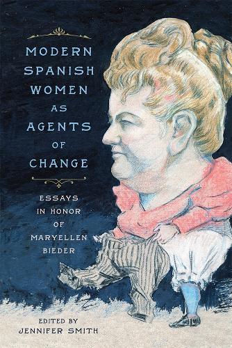 Modern Spanish Women as Agents of Change: Essays in Honor of Maryellen Bieder (Hardback)
