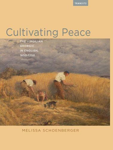 Cultivating Peace: The Virgilian Georgic in English, 1650-1750 - Transits: Literature, Thought & Culture 1650-1850 (Hardback)