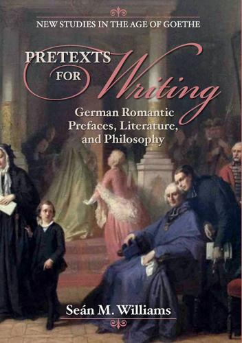 Pretexts for Writing: German Romantic Prefaces, Literature, and Philosophy - New Studies in the Age of Goethe (Paperback)