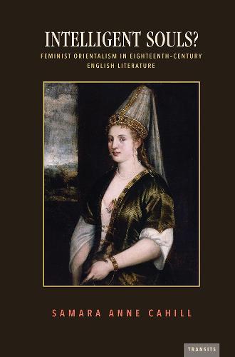 Intelligent Souls?: Feminist Orientalism in Eighteenth-Century English Literature - Transits: Literature, Thought & Culture 1650-1850 (Hardback)