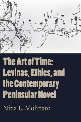 The Art of Time: Levinas, Ethics, and the Contemporary Peninsular Novel (Hardback)