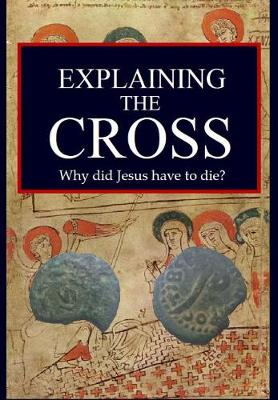 Explaining the Cross: Why did Jesus have to die? (Hardback)