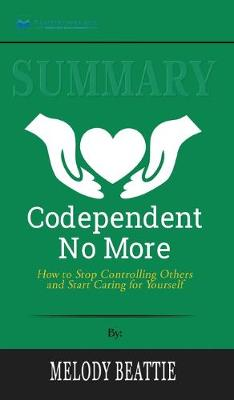 Summary of Codependent No More: How to Stop Controlling Others and Start Caring for Yourself by Melody Beattie (Hardback)