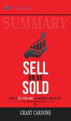 Summary of Sell or Be Sold: How to Get Your Way in Business and in Life by Grant Cardone (Hardback)