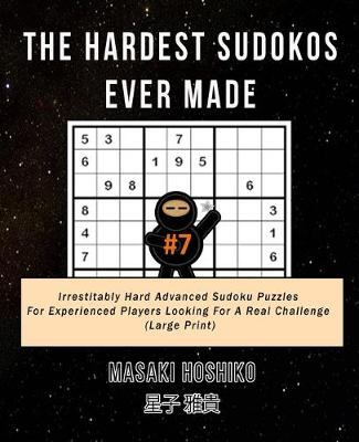 The Hardest Sudokos Ever Made #7: Irrestitably Hard Advanced Sudoku Puzzles For Experienced Players Looking For A Real Challenge (Large Print) (Paperback)