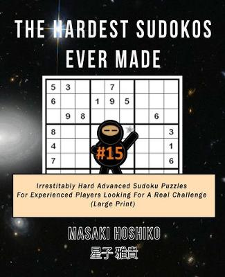 The Hardest Sudokos Ever Made #15: Irrestitably Hard Advanced Sudoku Puzzles For Experienced Players Looking For A Real Challenge (Large Print) (Paperback)
