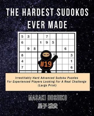 The Hardest Sudokos Ever Made #19: Irrestitably Hard Advanced Sudoku Puzzles For Experienced Players Looking For A Real Challenge (Large Print) (Paperback)