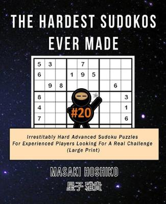The Hardest Sudokos Ever Made #20: Irrestitably Hard Advanced Sudoku Puzzles For Experienced Players Looking For A Real Challenge (Large Print) (Paperback)