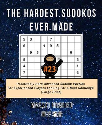 The Hardest Sudokos Ever Made #23: Irrestitably Hard Advanced Sudoku Puzzles For Experienced Players Looking For A Real Challenge (Large Print) (Paperback)