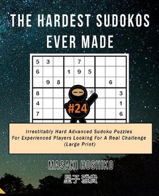 The Hardest Sudokos Ever Made #24: Irrestitably Hard Advanced Sudoku Puzzles For Experienced Players Looking For A Real Challenge (Large Print) (Paperback)