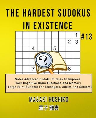 The Hardest Sudokus In Existence #13: Solve Advanced Sudoku Puzzles To Improve Your Cognitive Brain Functions And Memory ( Large Print,Suitable For Teenagers, Adults And Seniors) (Paperback)