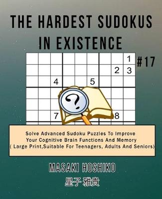 The Hardest Sudokus In Existence #17: Solve Advanced Sudoku Puzzles To Improve Your Cognitive Brain Functions And Memory ( Large Print,Suitable For Teenagers, Adults And Seniors) (Paperback)