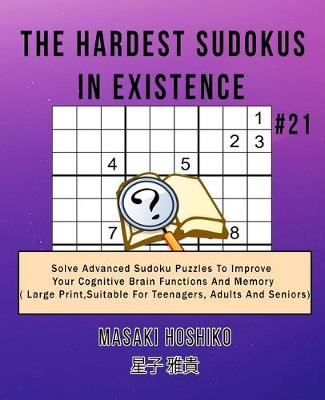 The Hardest Sudokus In Existence #21: Solve Advanced Sudoku Puzzles To Improve Your Cognitive Brain Functions And Memory ( Large Print,Suitable For Teenagers, Adults And Seniors) (Paperback)