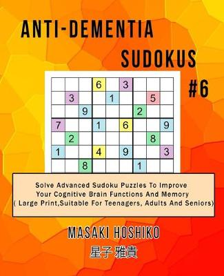 Anti-dementia Sudokus #6: Solve Advanced Sudoku Puzzles To Improve Your Cognitive Brain Functions And Memory ( Large Print,Suitable For Teenagers, Adults And Seniors) (Paperback)