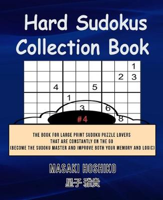Hard Sudokus Collection Book #4: The Book For Large Print Sudoku Puzzle Lovers That Are Constantly On The Go (Become The Sudoku Master And Improve Both Your Memory And Logic) (Paperback)