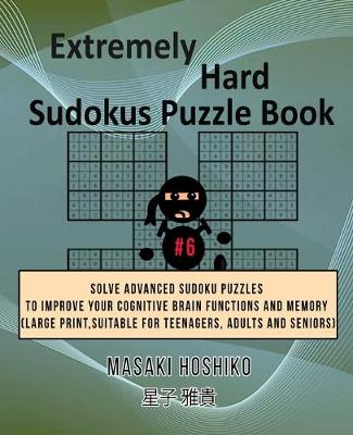 Extremely Hard Sudokus Puzzle Book #6: Solve Advanced Sudoku Puzzles To Improve Your Cognitive Brain Functions And Memory (Large Print, Suitable For Teenagers, Adults And Seniors) (Paperback)