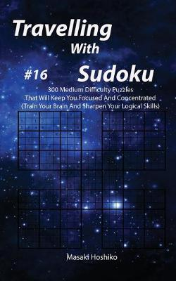 Travelling With Sudoku #16: 300 Medium Difficulty Puzzles That Will Keep You Focused And Concentrated (Train Your Brain And Sharpen Your Logical Skills) (Paperback)