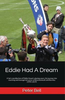 Eddie Eddie Had A Dream: A fan's recollection of Eddie Howe's playing years, his journey into coaching and managerial career at Bournemouth and Burnley (1994-2019) (Paperback)