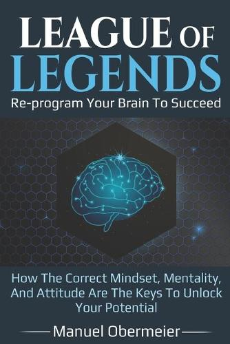 League Of Legends - Re-program Your Brain To Succeed: How The Correct Mindset, Mentality, And Attitude Are The Keys To Unlock Your Potential - League of Legends Guide 1 (Paperback)