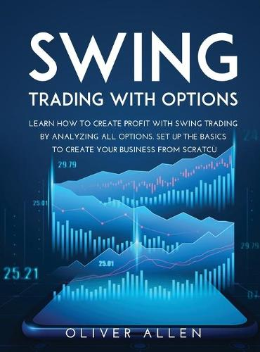 Swing Trading with Options: Learn How to Create Profit with Swing Trading by Analyzing All Options. Set Up the Basics to Create Your Business from Scratch (Hardback)