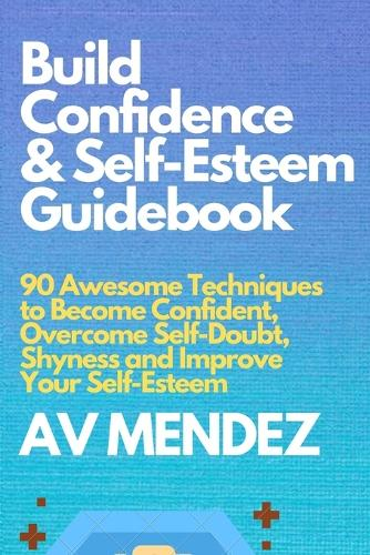 Build Confidence and Self Esteem Guidebook: 90 Awesome Techniques to Become Confident, Overcome Self-Doubt, Shyness and Improve Your Self-Esteem - Self-Help and Improvement 1 (Paperback)