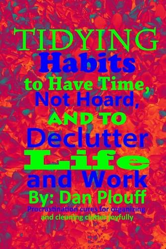 Tidying habits to have time, not hoard, and to declutter life and work - Procrastination Cures for Organizing and Cleaning Clutter Joyfully 1 (Paperback)