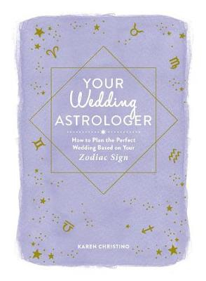 Your Wedding Astrologer: How to Plan the Perfect Wedding Based on Your Zodiac Sign (Hardback)