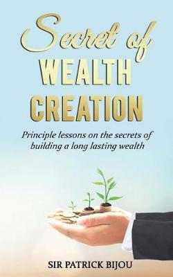 Secret of Wealth Creation: Principle Lessons on the Secrets of Building a Long Lasting Wealth (Paperback)