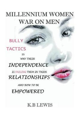 Millennium Women War on Men: Bully Tactics Is Why Their Independence Is Failing Them in Their Relationships and How to Be Empowered (Hardback)