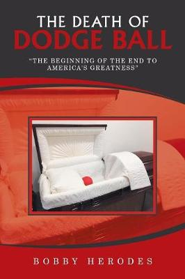 The Death of Dodge Ball: The Beginning of the End to America's Greatness (Paperback)