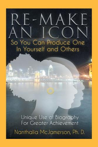 Re-Make an Icon so You Can Produce One in Yourself & Others: Unique Use of Biography for Greater Achievement (Paperback)