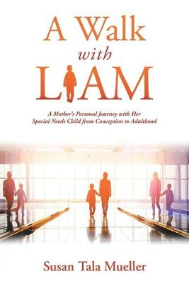 A Walk with Liam: A Mother's Personal Journey with Her Special Needs Child from Conception to Adulthood (Paperback)