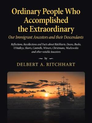 Ordinary People Who Accomplished the Extraordinary--Our Immigrant Ancestors and Their Descendants: Reflections, Recollections and Facts About Ritchharts, Deans, Bushs, O'malleys, Schmidts, Shorts, Cantrells, Wimers, Christmans, Wackowskis and Other Notable Ancestors (Paperback)