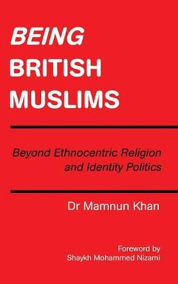 Being British Muslims: Beyond Ethnocentric Religion and Identity Politics (Hardback)