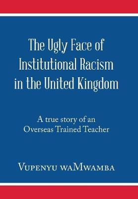 The Ugly Face of Institutional Racism in the United Kingdom: A True Story of an Overseas Trained Teacher (Hardback)