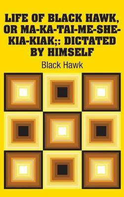 Life of Black Hawk, or Ma-Ka-Tai-Me-She-Kia-Kiak;: Dictated by Himself (Hardback)